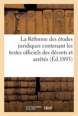 La R�forme Des �tudes Juridiques Contenant Les Textes Officiels Des D�crets Et Arr�t�s Avril 1895 - Sciences Sociales (Paperback)