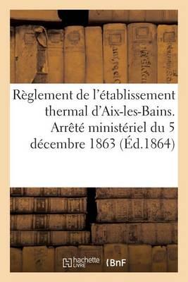 R�glement de l'�tablissement Thermal d'Aix-Les-Bains. Arr�t� Minist�riel Du 5 D�cembre 1863 - Sciences Sociales (Paperback)