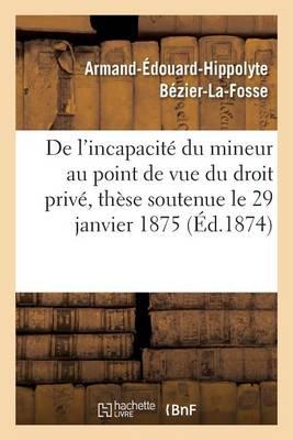 de l'Incapacit� Du Mineur Au Point de Vue Du Droit Priv�, Th�se Soutenue Le 29 Janvier 1875 - Sciences Sociales (Paperback)