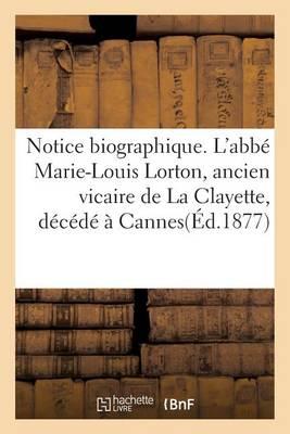 Notice Biographique. l'Abb Marie-Louis Lorton, Ancien Vicaire de la Clayette, D c d Cannes - Histoire (Paperback)