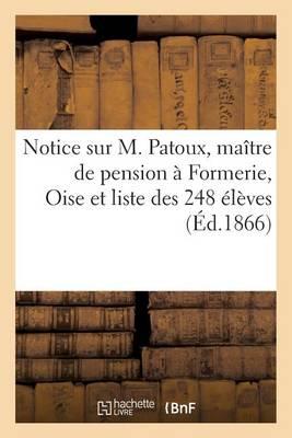 Notice Sur M. Patoux, Ma�tre de Pension � Formerie Oise, Et Liste Des 248 �l�ves - Histoire (Paperback)