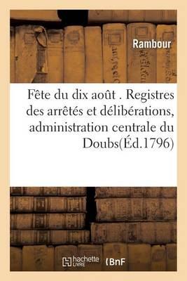 F�te Du Dix Aout . Registres Des Arr�t�s Et D�lib�rations, Administration Centrale Du Doubs - Histoire (Paperback)