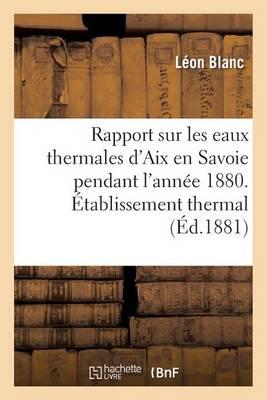 Rapport Sur Les Eaux Thermales d'Aix En Savoie Pendant l'Ann�e 1880. �tablissement Thermal - Sciences (Paperback)