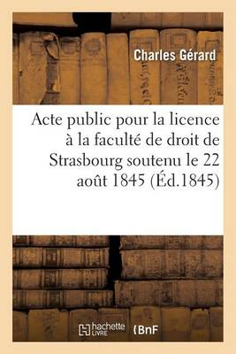 Acte Public Pour La Licence Pr�sent� � La Facult� de Droit de Strasbourg Le Vendredi 22 Aout 1845 - Sciences Sociales (Paperback)