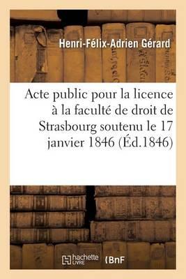 Acte Public Pour La Licence Pr�sent� � La Facult� de Droit de Strasbourg Le Samedi 17 Janvier 1846 - Sciences Sociales (Paperback)