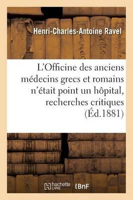 L'Officine Des Anciens M�decins Grecs Et Romains n'�tait Point Un H�pital, Recherches Critiques - Sciences (Paperback)