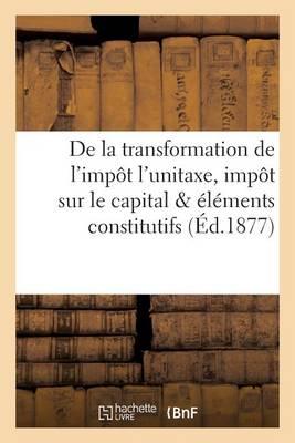 de la Transformation de l'Imp�t l'Unitaxe, Imp�t Sur Le Capital Et Sur Les �l�ments Constitutifs - Sciences Sociales (Paperback)