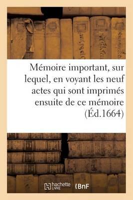 M�moire Important, Sur Lequel, En Voyant Les Neuf Actes Qui Sont Imprim�s Ensuite de Ce M�moire - Sciences Sociales (Paperback)