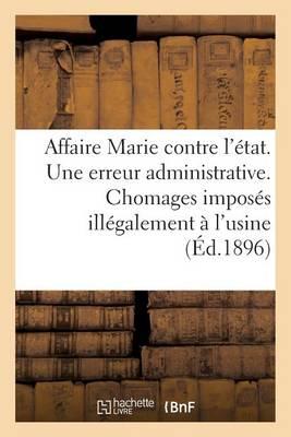 Affaire Marie Contre l'�tat. Une Erreur Administrative. Chomages Impos�s Ill�galement � l'Usine - Sciences Sociales (Paperback)