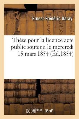 Th�se Pour La Licence Acte Public Soutenu Le Mercredi 15 Mars 1854, - Sciences Sociales (Paperback)