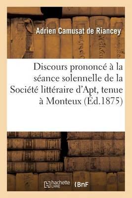 Discours Prononc� � La S�ance Solennelle de la Soci�t� Litt�raire d'Apt, Tenue � Monteux, Aout 1875 - Histoire (Paperback)