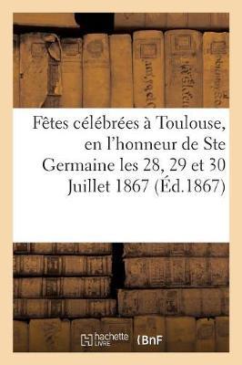 Relation Des F�tes C�l�br�es � Toulouse, En l'Honneur de Ste Germaine Les 28, 29 Et 30 Juillet 1867 - Religion (Paperback)