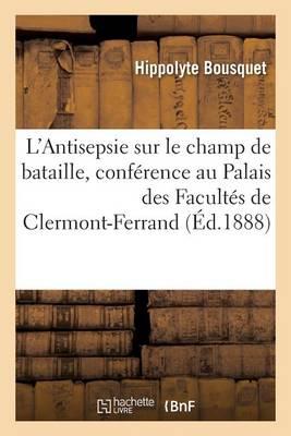 L'Antisepsie Sur Le Champ de Bataille, Conf�rence Faite Au Palais Des Facult�s de Clermont-Ferrand - Sciences (Paperback)