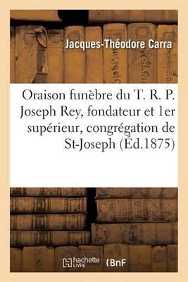 Oraison Fun�bre Du T. R. P. Joseph Rey, Fondateur Et 1er Sup�rieur de la Congr�gation de St-Joseph - Histoire (Paperback)