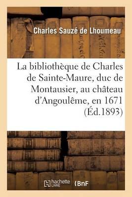 La Bibliotheque de Charles de Sainte-Maure, Duc de Montausier, Au Chateau D'Angouleme, En 1671 - Histoire (Paperback)