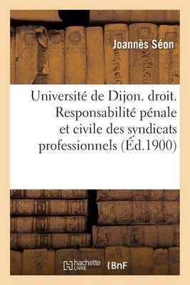 Universite de Dijon. Faculte de Droit. Responsabilite Penale Et Civile Des Syndicats Professionnels - Sciences Sociales (Paperback)