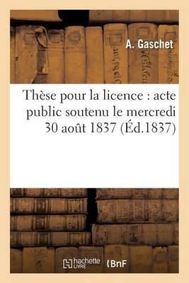 Th�se Pour La Licence: Acte Public Soutenu Le Mercredi 30 Aout 1837 - Sciences Sociales (Paperback)