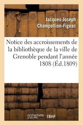 Notice Des Accroissements de la Biblioth�que de la Ville de Grenoble Pendant l'Ann�e 1808 - Generalites (Paperback)