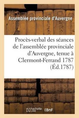 Proc�s-Verbal Des S�ances de l'Assembl�e Provinciale d'Auvergne, Tenue � Clermont-Ferrand 1787 - Histoire (Paperback)