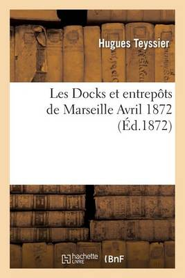 Les Docks Et Entrep�ts de Marseille, Avril 1872 - Generalites (Paperback)