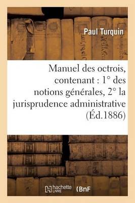 Manuel Des Octrois, Contenant: 1� Des Notions G�n�rales, 2� La Jurisprudence Administrative - Sciences Sociales (Paperback)