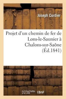 Projet d'Un Chemin de Fer de Lons-Le-Saunier � Chalons-Sur-Sa�ne - Savoirs Et Traditions (Paperback)