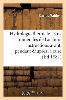 Hydrologie Thermale, Eaux Min�rales de Luchon, Instructions Pratiques Avant, Pendant Apr�s La Cure - Sciences (Paperback)
