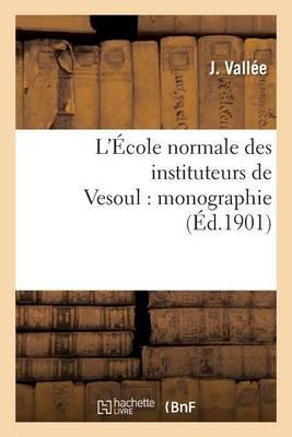 L'�cole Normale Des Instituteurs de Vesoul: Monographie - Sciences Sociales (Paperback)
