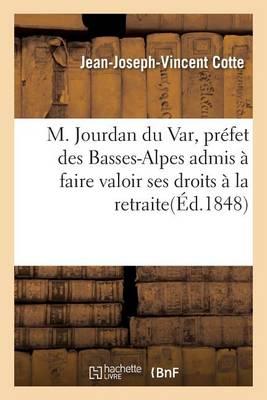 M. Jourdan Du Var, Pr�fet Des Basses-Alpes Admis � Faire Valoir Ses Droits � La Retraite - Sciences Sociales (Paperback)