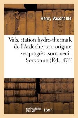 Vals, Station Hydro-Thermale de l'Ard�che, Son Origine, Ses Progr�s, Son Avenir, Lu Le 16 Avril 1873 - Sciences (Paperback)