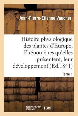 Histoire Physiologique Des Plantes d'Europe, Exposition Des Ph nom nes Qu'elles Pr sentent Tome 1 - Sciences (Paperback)