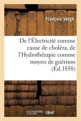de l'�lectricit� Comme Cause de Chol�ra, de l'Hydroth�rapie Comme Moyen de Gu�rison - Sciences (Paperback)