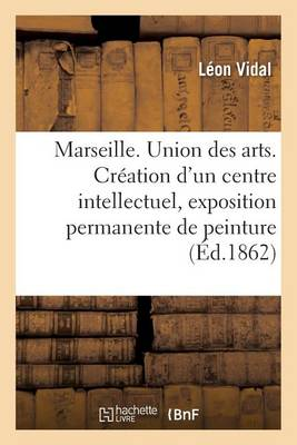 Marseille. Union Des Arts. Cr�ation d'Un Centre Intellectuel, Exposition Permanente de Peinture - Generalites (Paperback)