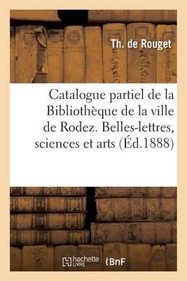 Catalogue Partiel de la Biblioth�que de la Ville de Rodez. Belles-Lettres, Sciences Arts, Histoire - Generalites (Paperback)