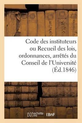 Code Des Instituteurs Ou Recueil Des Lois, Ordonnances, Arr�t�s Du Conseil de l'Universit� - Sciences Sociales (Paperback)