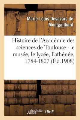 Histoire de L'Academie Des Sciences de Toulouse: Le Musee, Le Lycee, L'Athenee, 1784-1807 - Sciences Sociales (Paperback)