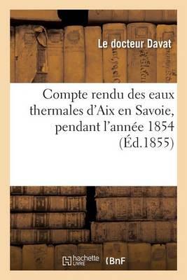 Compte Rendu Des Eaux Thermales d'Aix En Savoie, Pendant l'Ann�e 1854 - Sciences (Paperback)