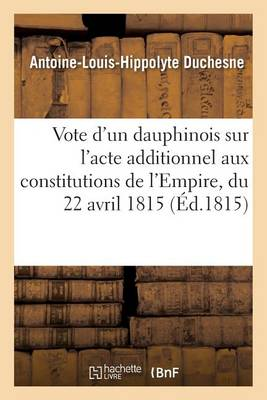 Vote d'Un Dauphinois Sur l'Acte Additionnel Aux Constitutions de l'Empire, Du 22 Avril 1815 - Histoire (Paperback)