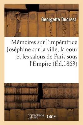 M�moires Sur l'Imp�ratrice Jos�phine, Sur La Ville, La Cour Et Les Salons de Paris Sous l'Empire - Histoire (Paperback)