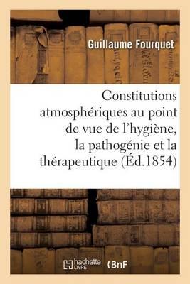 Des Constitutions Atmosph�riques Au Point de Vue de l'Hygi�ne, La Pathog�nie Et La Th�rapeutique - Sciences (Paperback)