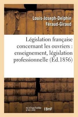 L�gislation Fran�aise: Les Ouvriers, Enseignement, L�gislation Professionnelle, Assistance - Sciences Sociales (Paperback)