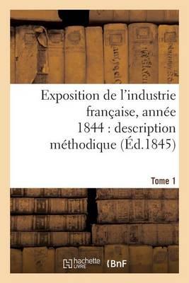 Exposition de l'Industrie Fran�aise, Ann�e 1844 Description M�thodique Tome 1 - Savoirs Et Traditions (Paperback)