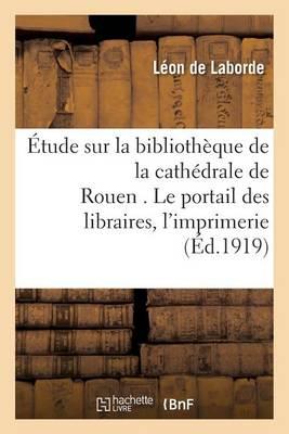 Etude Sur La Bibliotheque de la Cathedrale de Rouen . Le Portail Des Libraires. - Histoire (Paperback)
