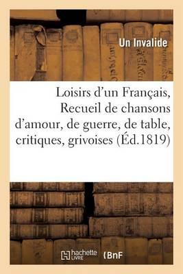 Loisirs d'Un Fran�ais, Ou Recueil de Chansons d'Amour, de Guerre, de Table, Critiques, Grivoises, - Litterature (Paperback)