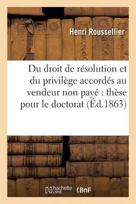 Du Droit de R�solution Et Du Privil�ge Accord�s Au Vendeur Non Pay� Th�se Pour Le Doctorat - Sciences Sociales (Paperback)