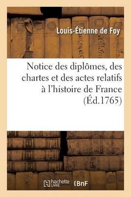 Notice Des Dipl�mes, Des Chartes Et Des Actes Relatifs � l'Histoire de France, Qui Se Trouvent - Generalites (Paperback)