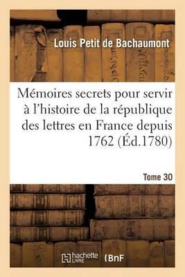 M�moires Secrets Pour Servir � l'Histoire de la R�publique Des Lettres En France Depuis 1762 Tome 30 - Litterature (Paperback)