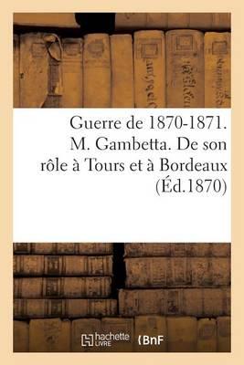 Guerre de 1870-1871. M. Gambetta. de Son R�le � Tours Et � Bordeaux - Histoire (Paperback)