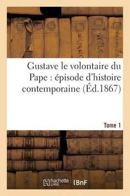 Gustave Le Volontaire Du Pape: �pisode d'Histoire Contemporaine. Tome 1 - Litterature (Paperback)
