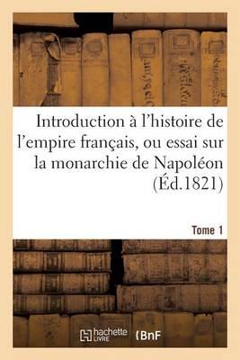 Introduction � l'Histoire de l'Empire Fran�ais, Ou Essai Sur La Monarchie de Napol�on. Tome 1 - Histoire (Paperback)